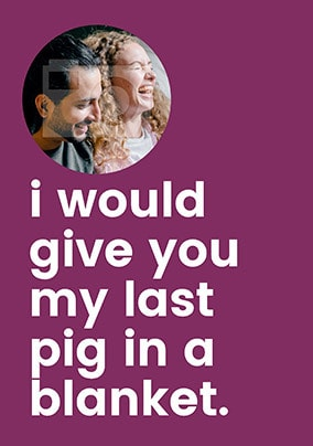 I'd Give You My Last Pig in a Blanket Photo Card
