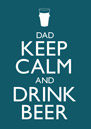 Keep Calm - Drink Beer Dad